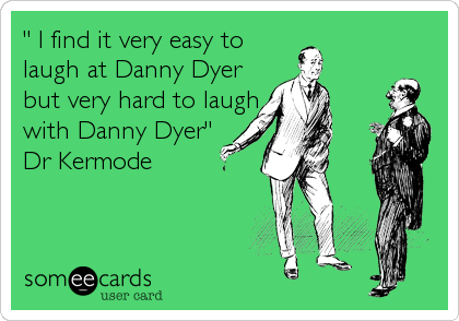 """ I find it very easy to laugh at Danny Dyer but very hard to laugh with Danny Dyer"" Dr Kermode"