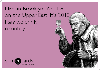 I live in Brooklyn. You live on the Upper East. It's 2013. I say we drink remotely.