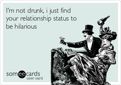 I'm not drunk, i just find  your relationship status to be hilarious