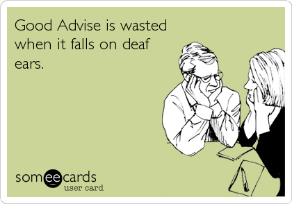 Good Advise is wasted when it falls on deaf ears.