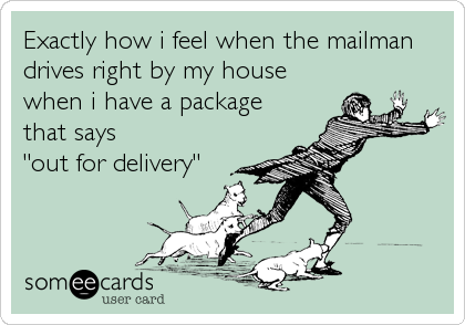 "Exactly how i feel when the mailman drives right by my house when i have a package that says  ""out for delivery"""