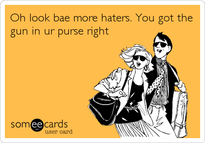 Oh look bae more haters. You got the gun in ur purse right