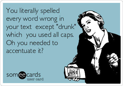 """You literally spelled every word wrong in your text  except """"drunk"""" which  you used all caps. Oh you needed to accentuate it?"""