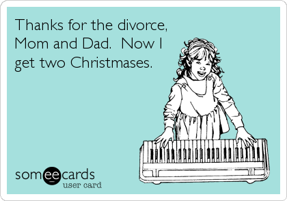 Thanks for the divorce, Mom and Dad.  Now I get two Christmases.