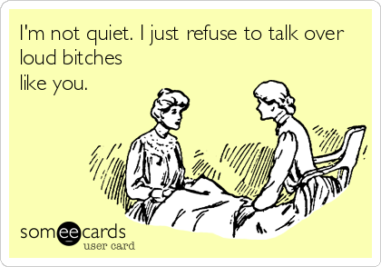 I'm not quiet. I just refuse to talk over loud bitches like you.