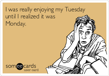 I was really enjoying my Tuesday until I realized it was Monday.