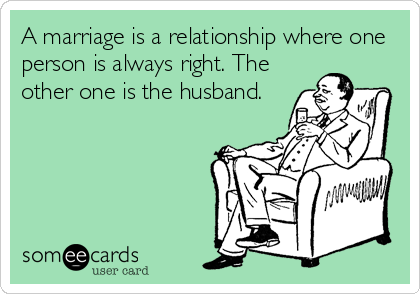 A marriage is a relationship where one person is always right. The other one is the husband.