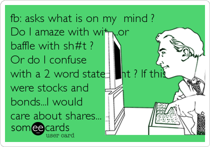 fb: asks what is on my  mind ? Do I amaze with wit.....or baffle with sh#t ? Or do I confuse with a 2 word statement ? If this were stocks and bonds...I would care about shares...