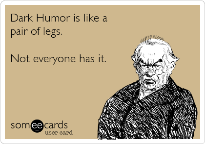 Dark Humor is like a pair of legs.  Not everyone has it.