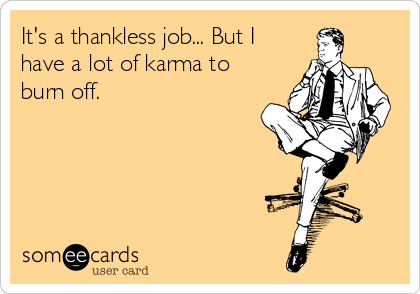 Its A Thankless Job But I Have Lot Of Karma To Burn