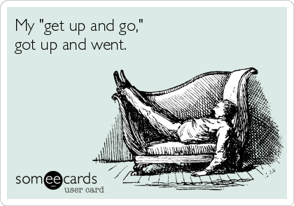 """My """"get up and go,"""" got up and went."""