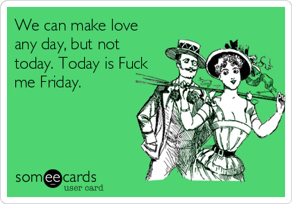 We can make love any day, but not today. Today is Fuck me Friday.
