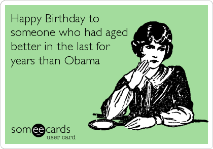 Happy Birthday to someone who had aged better in the last for years than Obama