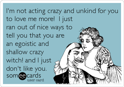 I'm not acting crazy and unkind for you to love me more!  I just ran out of nice ways to tell you that you are an egoistic and shallow crazy witch! and I just don't like you.