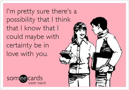 I'm pretty sure there's a possibility that I think that I know that I could maybe with certainty be in love with you.