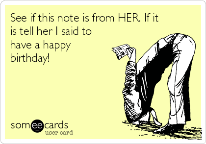 See if this note is from HER. If it is tell her I said to have a happy birthday!