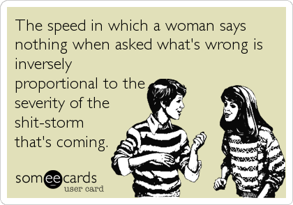 The speed in which a woman says nothing when asked what's wrong is inversely proportional to the severity of the shit-storm that's coming.