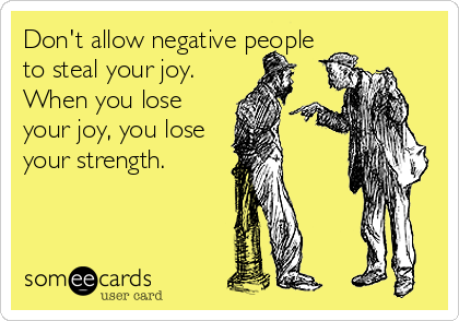 Don't allow negative people to steal your joy. When you lose your joy, you lose your strength.