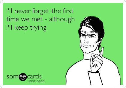 I'll never forget the first time we met - although I'll keep trying.