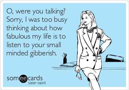 O, were you talking? Sorry, I was too busy thinking about how fabulous my life is to listen to your small minded gibberish.