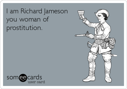 I am Richard Jameson  you woman of prostitution.