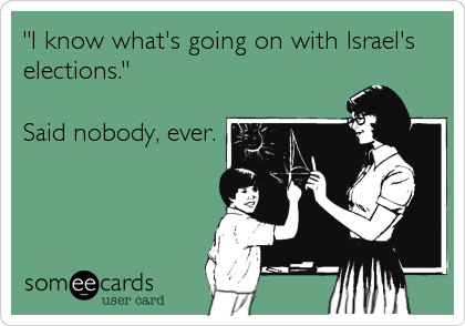 """I know what's going on with Israel's elections.""   Said nobody, ever."