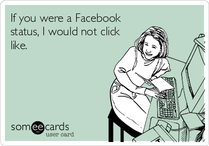If you were a Facebook status, I would not click like.