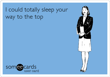 I could totally sleep your way to the top