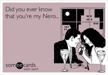 Did you ever know that you're my Nero...
