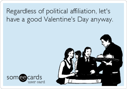 Regardless of political affiliation, let's have a good Valentine's Day anyway.