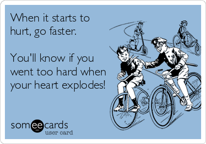 When it starts to  hurt, go faster.   You'll know if you went too hard when your heart explodes!