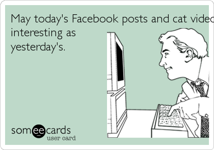 May today's Facebook posts and cat videos be twice as 