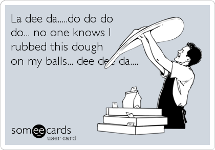 La dee da.....do do do do... no one knows I rubbed this dough on my balls... dee dee da....