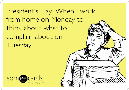 President's Day. When I work  from home on Monday to think about what to complain about on Tuesday.
