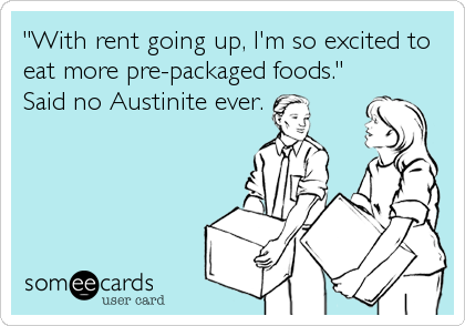 """With rent going up, I'm so excited to eat more pre-packaged foods."" Said no Austinite ever."