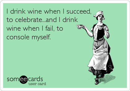 I drink wine when I succeed, to celebrate...and I drink wine when I fail, to console myself.
