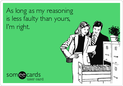 As long as my reasoning is less faulty than yours, I'm right.