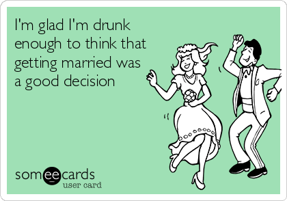 I'm glad I'm drunk enough to think that getting married was a good decision