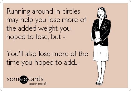 Running around in circles may help you lose more of the added weight you hoped to lose, but -  You'll also lose more of the time you hoped to add...