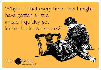 Why is it that every time I feel I might have gotten a little ahead, I quickly get kicked back two spaces?!