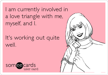 I am currently involved in a love triangle with me, myself, and I.  It's working out quite well.