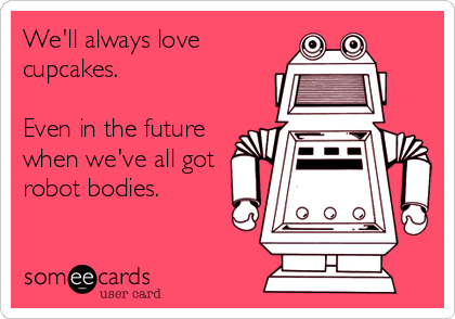 We'll always love cupcakes.  Even in the future when we've all got robot bodies.