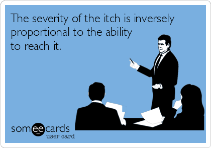 The severity of the itch is inversely proportional to the ability  to reach it.