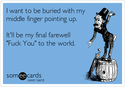 "I want to be buried with my middle finger pointing up.   It'll be my final farewell ""Fuck You"" to the world."