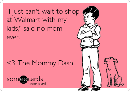 """I just can't wait to shop at Walmart with my kids,"" said no mom ever.   <3 The Mommy Dash"