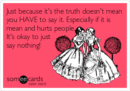 Just because it's the truth doesn't mean you HAVE to say it. Especially if it is mean and hurts people. It's okay to just say nothing!