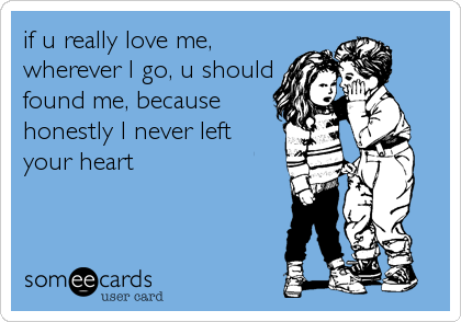 if u really love me, wherever I go, u should found me, because honestly I never left your heart