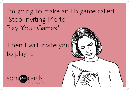 "I'm going to make an FB game called ""Stop Inviting Me to Play Your Games""  Then I will invite you to play it!"