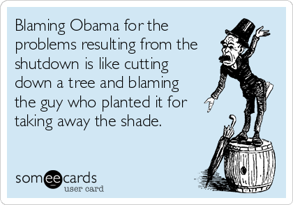 Blaming Obama for the problems resulting from the shutdown is like cutting down a tree and blaming the guy who planted it for  taking away the shade.