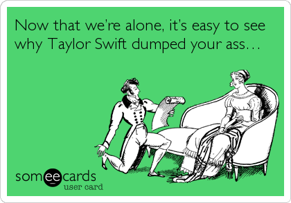 Now that we're alone, it's easy to see why Taylor Swift dumped your ass…
